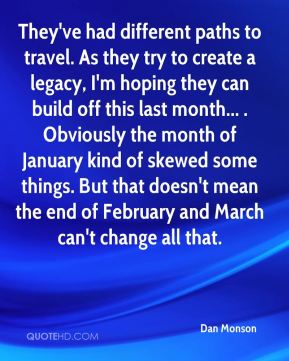 Dan Monson - They've had different paths to travel. As they try to create a legacy, I'm hoping they can build off this last month... . Obviously the month of January kind of skewed some things. But that doesn't mean the end of February and March can't change all that.