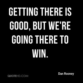 Dan Rooney - Getting there is good, but we're going there to win.