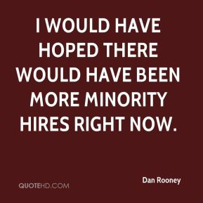 Dan Rooney - I would have hoped there would have been more minority hires right now.