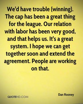 Dan Rooney - We'd have trouble (winning). The cap has been a great thing for the league. Our relation with labor has been very good, and that helps us. It's a great system. I hope we can get together soon and extend the agreement. People are working on that.