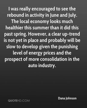 I was really encouraged to see the rebound in activity in June and July. The local economy looks much healthier this summer than it did this past spring. However, a clear up-trend is not yet in place and probably will be slow to develop given the punishing level of energy prices and the prospect of more consolidation in the auto industry.