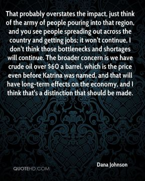 Dana Johnson - That probably overstates the impact, just think of the army of people pouring into that region, and you see people spreading out across the country and getting jobs; it won't continue, I don't think those bottlenecks and shortages will continue. The broader concern is we have crude oil over $60 a barrel, which is the price even before Katrina was named, and that will have long-term effects on the economy, and I think that's a distinction that should be made.