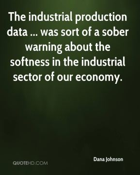 Dana Johnson - The industrial production data ... was sort of a sober warning about the softness in the industrial sector of our economy.
