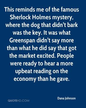 This reminds me of the famous Sherlock Holmes mystery, where the dog that didn't bark was the key. It was what Greenspan didn't say more than what he did say that got the market excited. People were ready to hear a more upbeat reading on the economy than he gave.