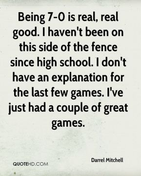 Being 7-0 is real, real good. I haven't been on this side of the fence since high school. I don't have an explanation for the last few games. I've just had a couple of great games.
