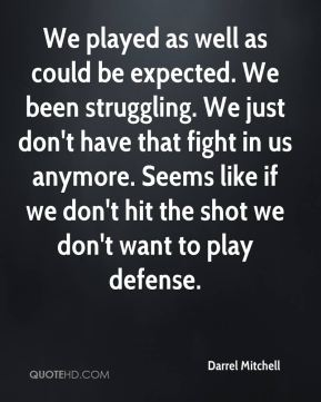 We played as well as could be expected. We been struggling. We just don't have that fight in us anymore. Seems like if we don't hit the shot we don't want to play defense.