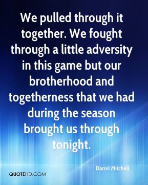 We pulled through it together. We fought through a little adversity in this game but our brotherhood and togetherness that we had during the season brought us through tonight.