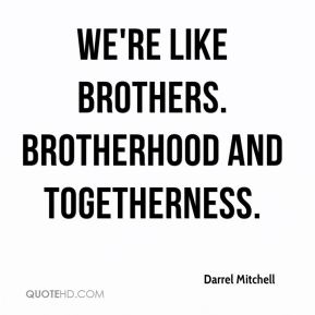 Darrel Mitchell - We're like brothers. Brotherhood and togetherness.