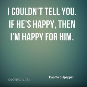 I couldn't tell you. If he's happy, then I'm happy for him.
