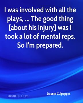 Daunte Culpepper - I was involved with all the plays, ... The good thing [about his injury] was I took a lot of mental reps. So I'm prepared.
