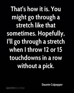 That's how it is. You might go through a stretch like that sometimes. Hopefully, I'll go through a stretch when I throw 12 or 15 touchdowns in a row without a pick.