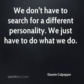 We don't have to search for a different personality. We just have to do what we do.