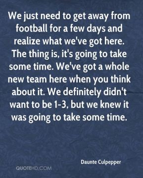 We just need to get away from football for a few days and realize what we've got here. The thing is, it's going to take some time. We've got a whole new team here when you think about it. We definitely didn't want to be 1-3, but we knew it was going to take some time.
