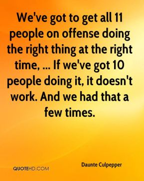 We've got to get all 11 people on offense doing the right thing at the right time, ... If we've got 10 people doing it, it doesn't work. And we had that a few times.
