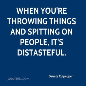 When you're throwing things and spitting on people, it's distasteful.