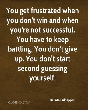 You get frustrated when you don't win and when you're not successful. You have to keep battling. You don't give up. You don't start second guessing yourself.