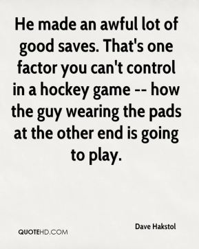 Dave Hakstol - He made an awful lot of good saves. That's one factor you can't control in a hockey game -- how the guy wearing the pads at the other end is going to play.