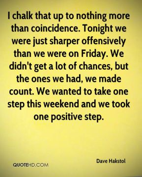 I chalk that up to nothing more than coincidence. Tonight we were just sharper offensively than we were on Friday. We didn't get a lot of chances, but the ones we had, we made count. We wanted to take one step this weekend and we took one positive step.