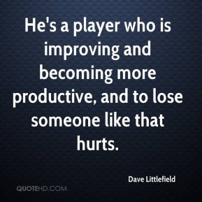 Dave Littlefield - He's a player who is improving and becoming more productive, and to lose someone like that hurts.