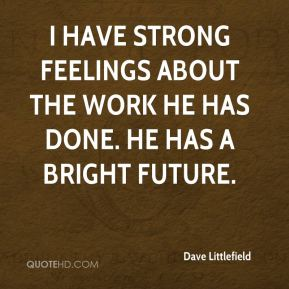 Dave Littlefield - I have strong feelings about the work he has done. He has a bright future.