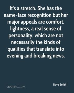 Dave Smith - It's a stretch. She has the name-face recognition but her major appeals are comfort, lightness, a real sense of personality, which are not necessarily the kinds of qualities that translate into evening and breaking news.