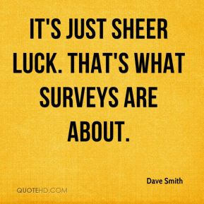 Dave Smith - It's just sheer luck. That's what surveys are about.