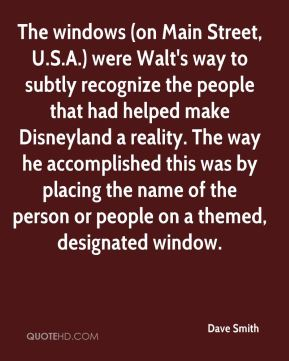 Dave Smith - The windows (on Main Street, U.S.A.) were Walt's way to subtly recognize the people that had helped make Disneyland a reality. The way he accomplished this was by placing the name of the person or people on a themed, designated window.