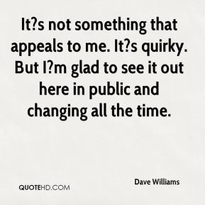 Dave Williams - It?s not something that appeals to me. It?s quirky. But I?m glad to see it out here in public and changing all the time.