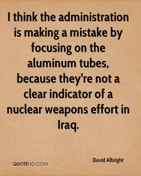 I think the administration is making a mistake by focusing on the aluminum tubes, because they're not a clear indicator of a nuclear weapons effort in Iraq.