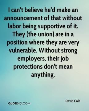 David Cole - I can't believe he'd make an announcement of that without labor being supportive of it. They (the union) are in a position where they are very vulnerable. Without strong employers, their job protections don't mean anything.
