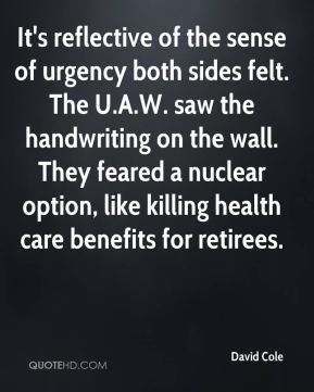 David Cole - It's reflective of the sense of urgency both sides felt. The U.A.W. saw the handwriting on the wall. They feared a nuclear option, like killing health care benefits for retirees.