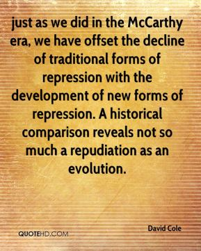 David Cole - just as we did in the McCarthy era, we have offset the decline of traditional forms of repression with the development of new forms of repression. A historical comparison reveals not so much a repudiation as an evolution.
