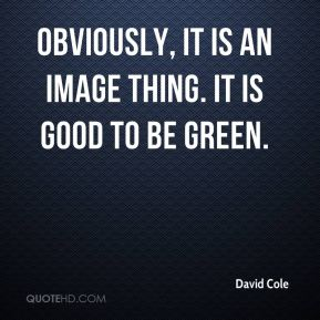 David Cole - Obviously, it is an image thing. It is good to be green.
