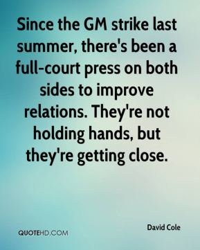 David Cole - Since the GM strike last summer, there's been a full-court press on both sides to improve relations. They're not holding hands, but they're getting close.