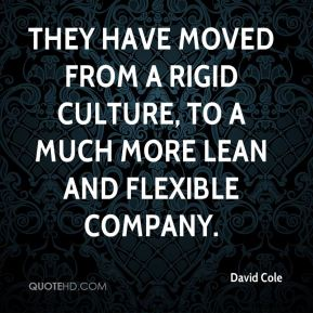 David Cole - They have moved from a rigid culture, to a much more lean and flexible company.