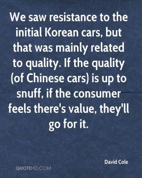 David Cole - We saw resistance to the initial Korean cars, but that was mainly related to quality. If the quality (of Chinese cars) is up to snuff, if the consumer feels there's value, they'll go for it.