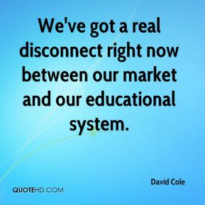 David Cole - We've got a real disconnect right now between our market and our educational system.