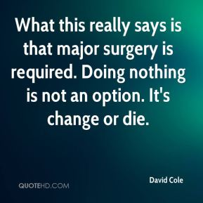 David Cole - What this really says is that major surgery is required. Doing nothing is not an option. It's change or die.