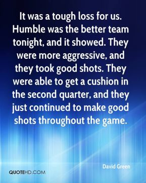 It was a tough loss for us. Humble was the better team tonight, and it showed. They were more aggressive, and they took good shots. They were able to get a cushion in the second quarter, and they just continued to make good shots throughout the game.
