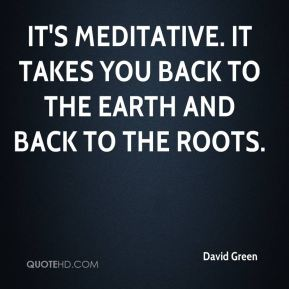 It's meditative. It takes you back to the earth and back to the roots.