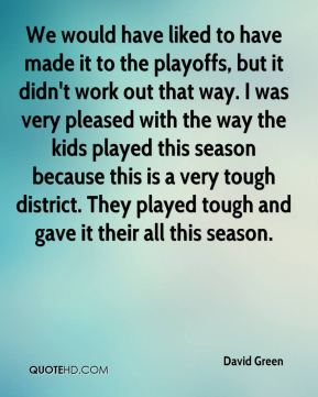 We would have liked to have made it to the playoffs, but it didn't work out that way. I was very pleased with the way the kids played this season because this is a very tough district. They played tough and gave it their all this season.