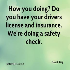 David King - How you doing? Do you have your drivers license and insurance. We're doing a safety check.