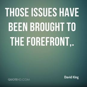 David King - Those issues have been brought to the forefront.