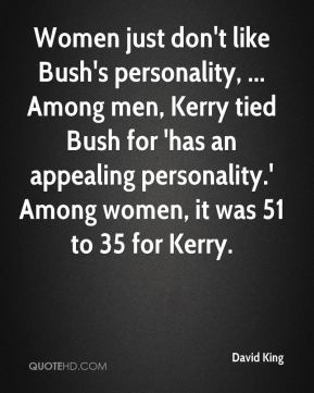 David King - Women just don't like Bush's personality, ... Among men, Kerry tied Bush for 'has an appealing personality.' Among women, it was 51 to 35 for Kerry.