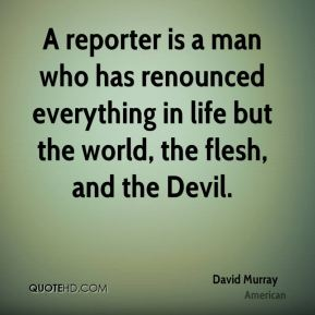 David Murray - A reporter is a man who has renounced everything in life but the world, the flesh, and the Devil.
