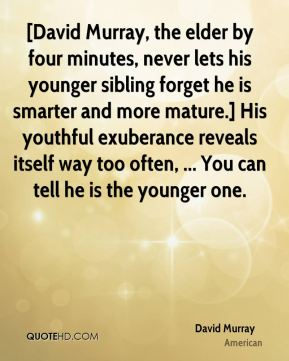 David Murray - [David Murray, the elder by four minutes, never lets his younger sibling forget he is smarter and more mature.] His youthful exuberance reveals itself way too often, ... You can tell he is the younger one.