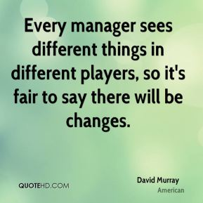 David Murray - Every manager sees different things in different players, so it's fair to say there will be changes.