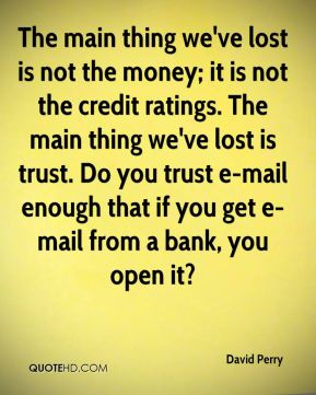 The main thing we've lost is not the money; it is not the credit ratings. The main thing we've lost is trust. Do you trust e-mail enough that if you get e-mail from a bank, you open it?
