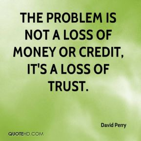 David Perry - The problem is not a loss of money or credit, it's a loss of trust.
