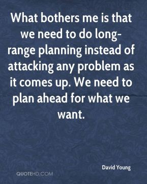 What bothers me is that we need to do long-range planning instead of attacking any problem as it comes up. We need to plan ahead for what we want.